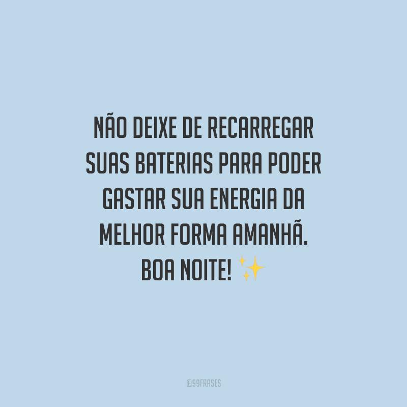 Não deixe de recarregar suas baterias para poder gastar sua energia da melhor forma amanhã. Boa noite!