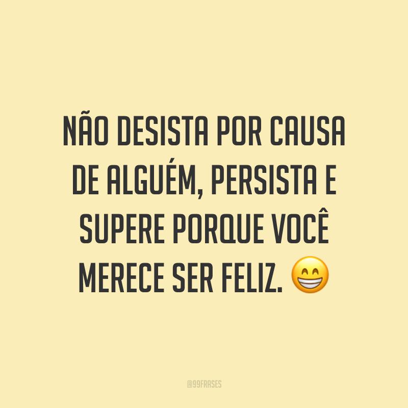 Não desista por causa de alguém, persista e supere porque você merece ser feliz. 😁