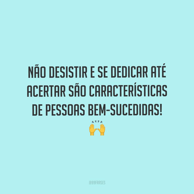 Não desistir e se dedicar até acertar são características de pessoas bem-sucedidas!