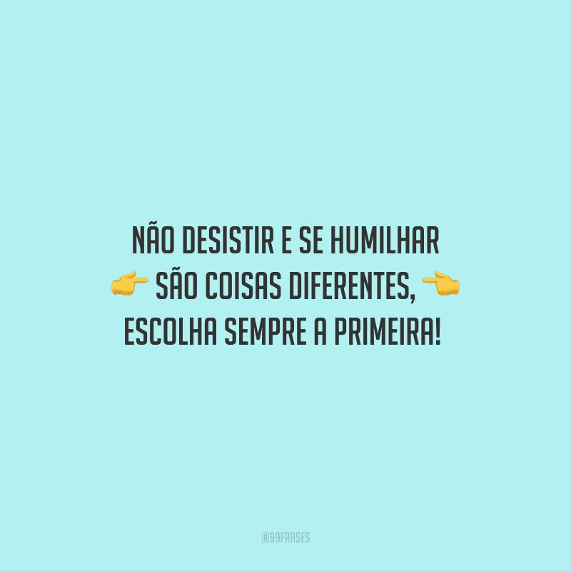 Não desistir e se humilhar são coisas diferentes, escolha sempre a primeira!