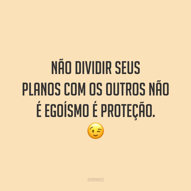 Não dividir seus planos com os outros não é egoísmo é proteção. 😉
