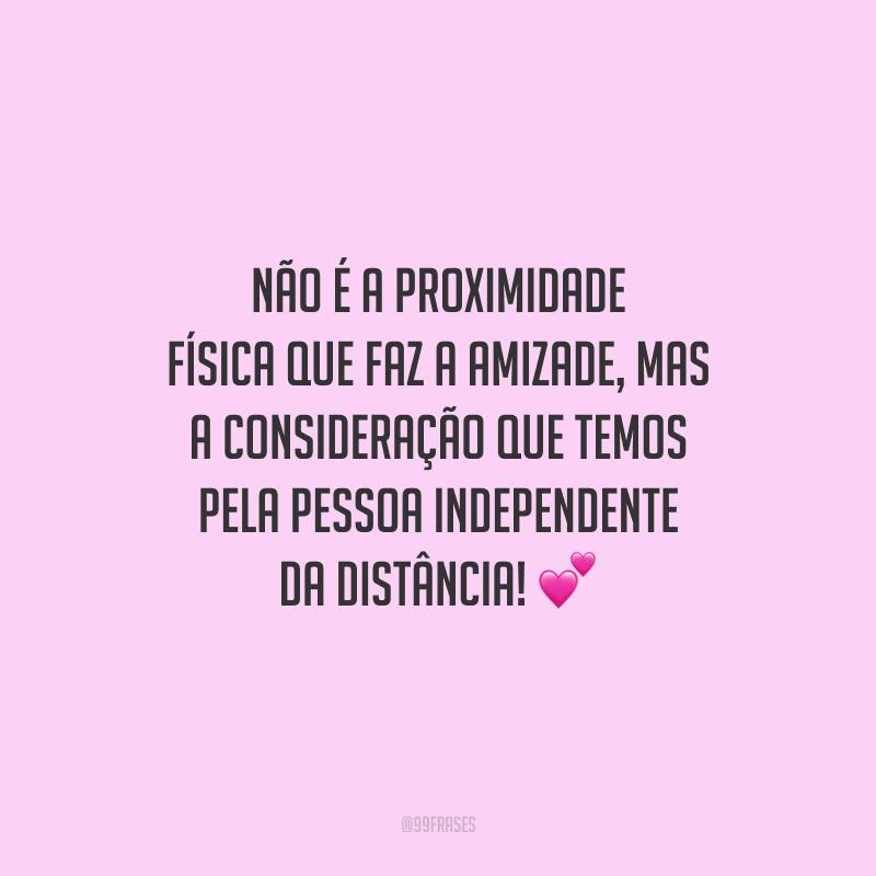 Não é a proximidade física que faz a amizade, mas a consideração que temos pela pessoa independente da distância!