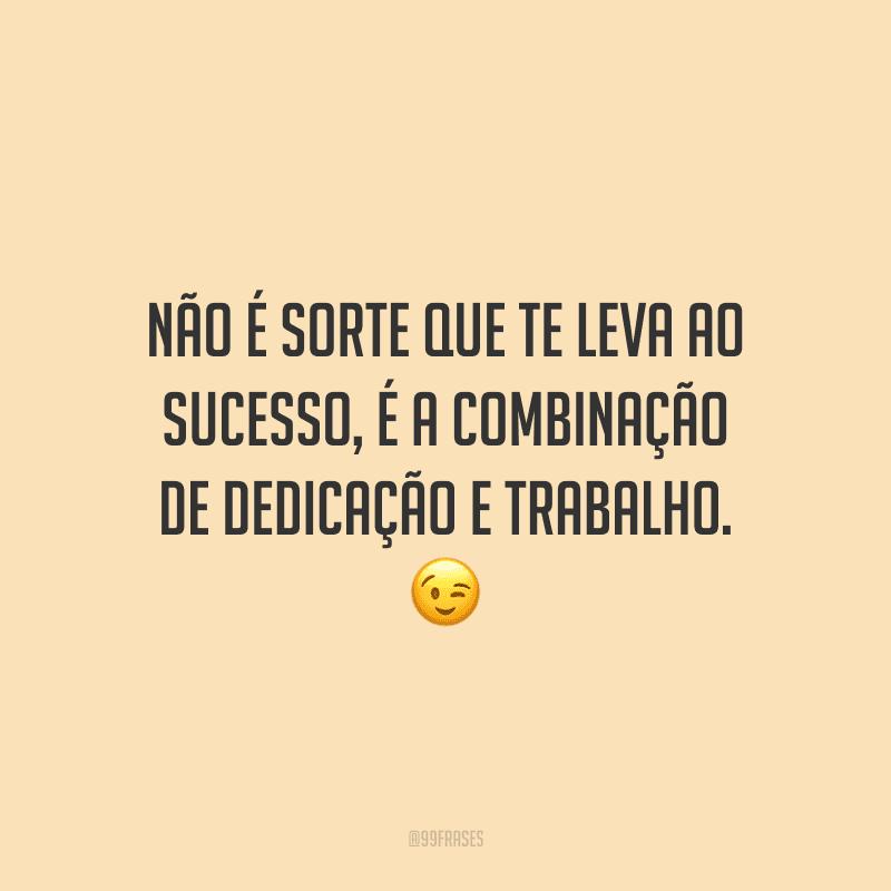 Não é sorte que te leva ao sucesso, é a combinação de dedicação e trabalho.
