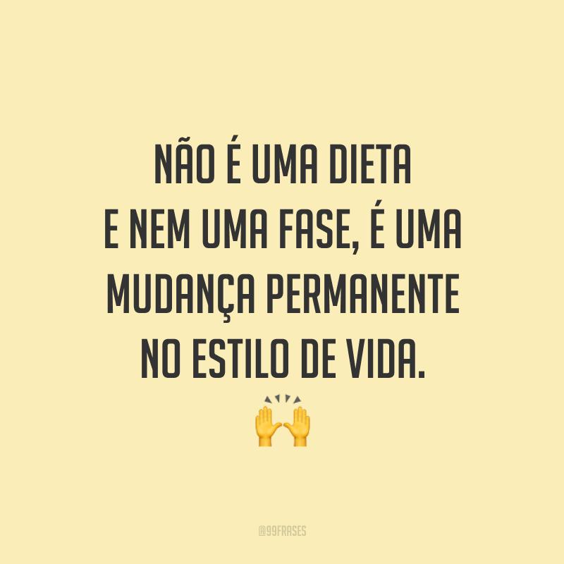 Não é uma dieta e nem uma fase, é uma mudança permanente no estilo de vida. 🙌