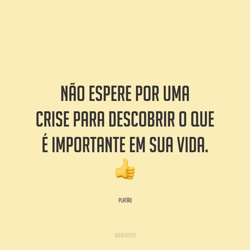 Não espere por uma crise para descobrir o que é importante em sua vida.