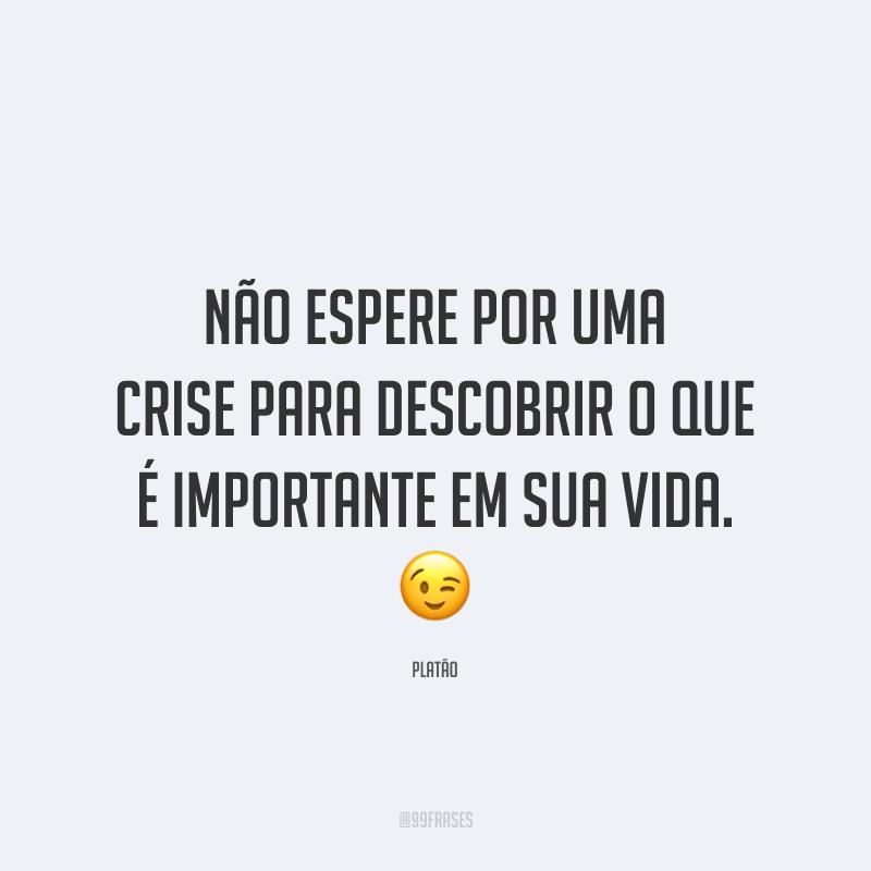 Não espere por uma crise para descobrir o que é importante em sua vida. 😉
