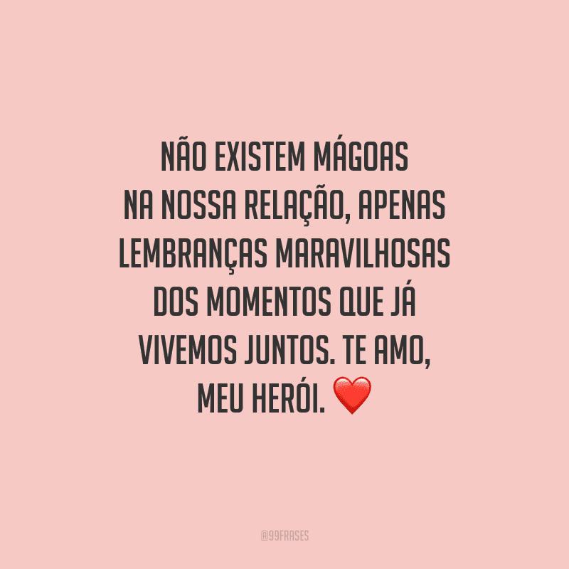 Não existem mágoas na nossa relação, apenas lembranças maravilhosas dos momentos que já vivemos juntos. Te amo, meu herói.