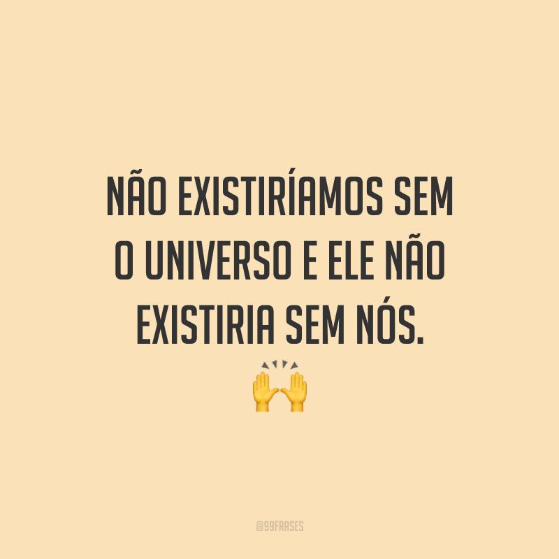 Não existiríamos sem o universo e ele não existiria sem nós.