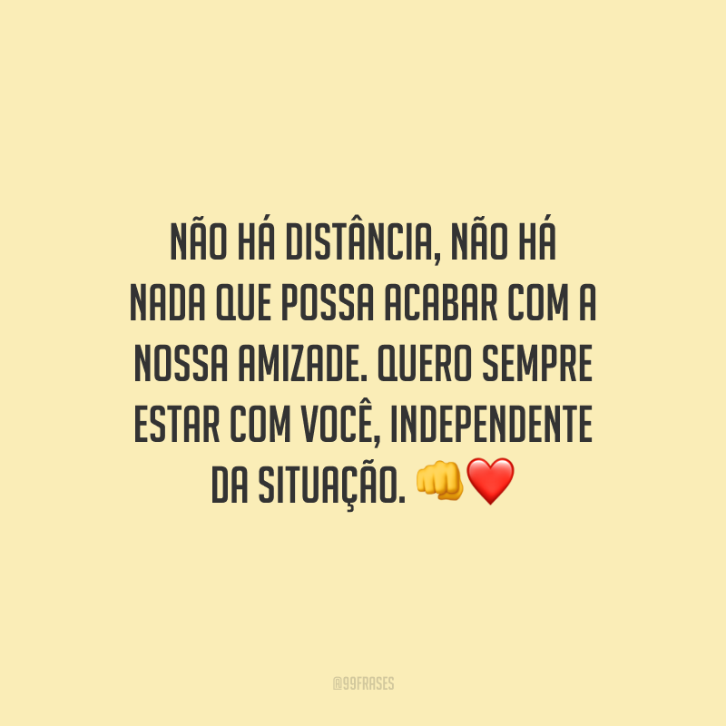 Não há distância, não há nada que possa acabar com a nossa amizade. Quero sempre estar com você, independente da situação.