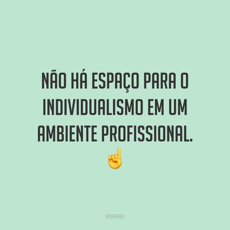 Não há espaço para o individualismo em um ambiente profissional. ☝️