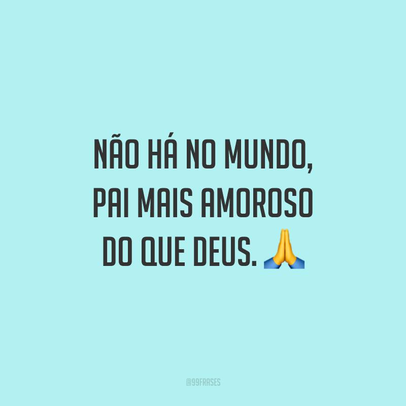 Não há no mundo, pai mais amoroso do que Deus. 🙏