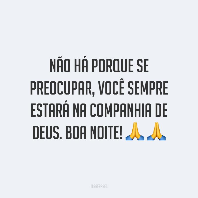 Não há porque se preocupar, você sempre estará na companhia de Deus. Boa noite! ? ?