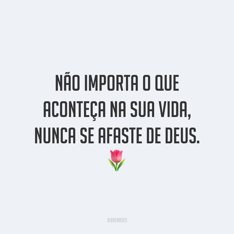 Não importa o que aconteça na sua vida, nunca se afaste de Deus. 🌷