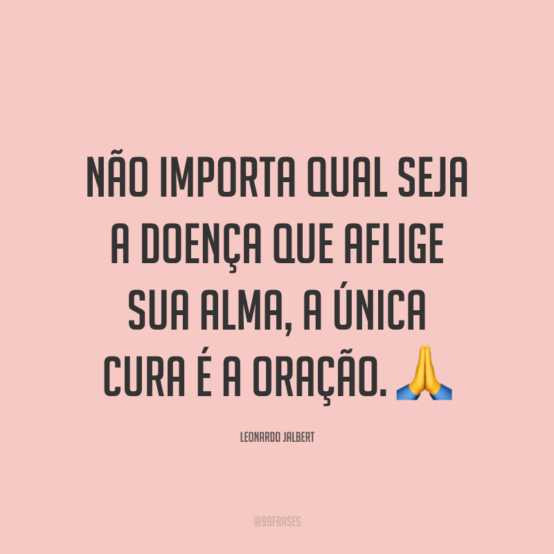 Não importa qual seja a doença que aflige sua alma, a única cura é a oração. 🙏