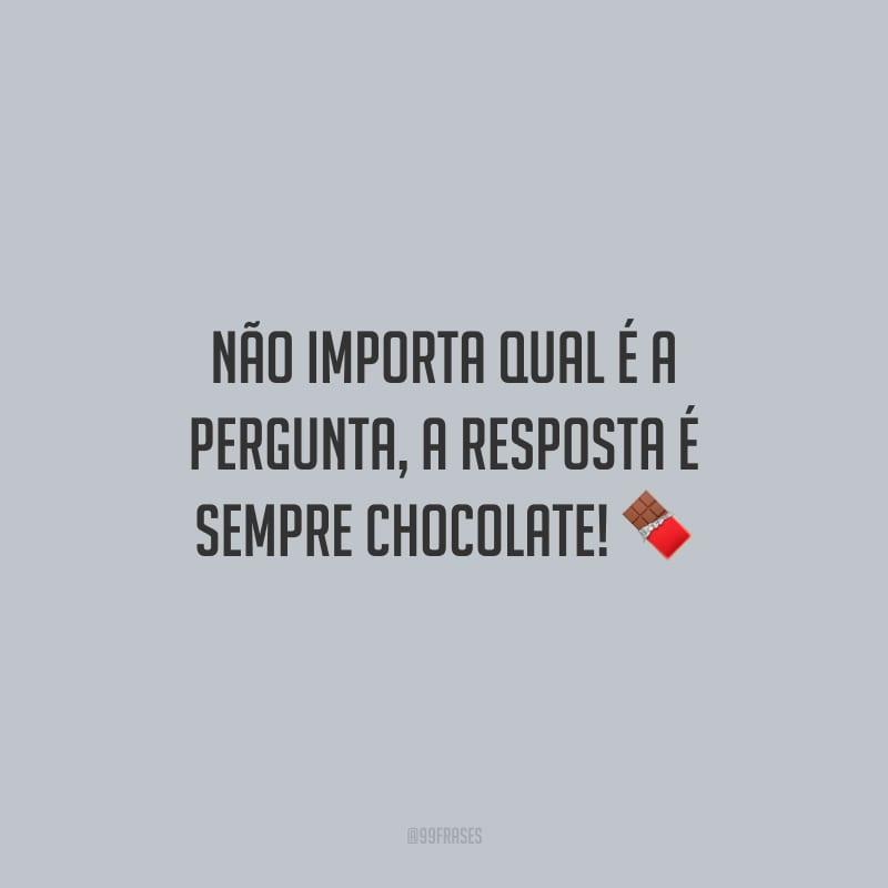 Não importa qual é a pergunta, a resposta é sempre chocolate!