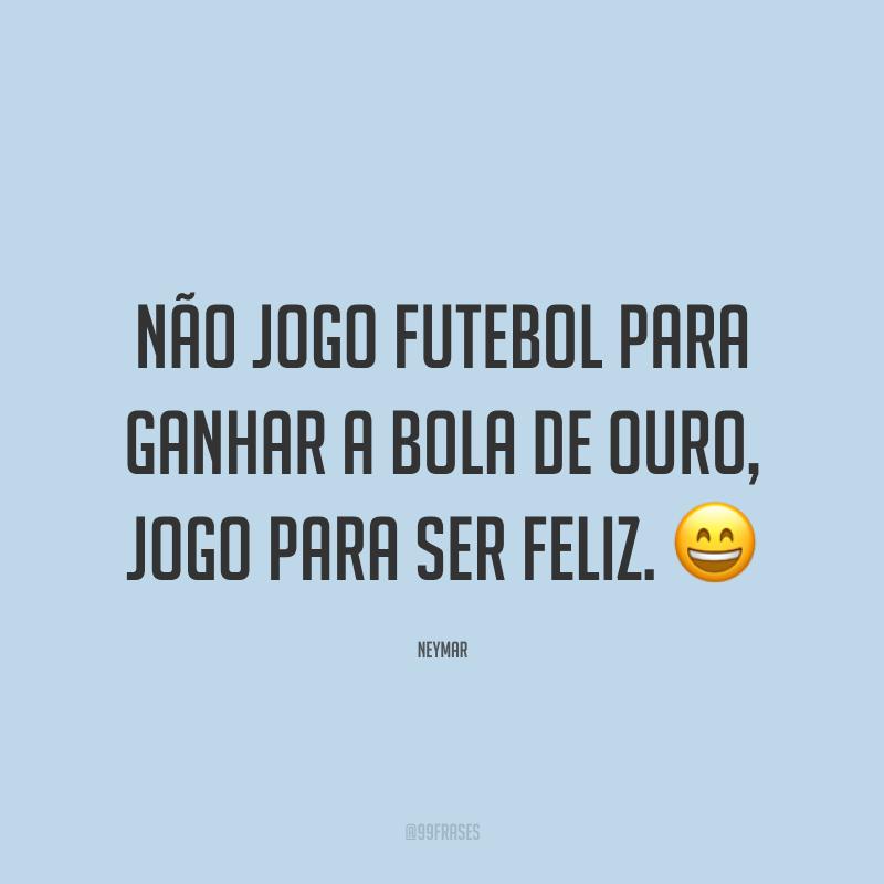 Não jogo futebol para ganhar a Bola de Ouro, jogo para ser feliz. ?