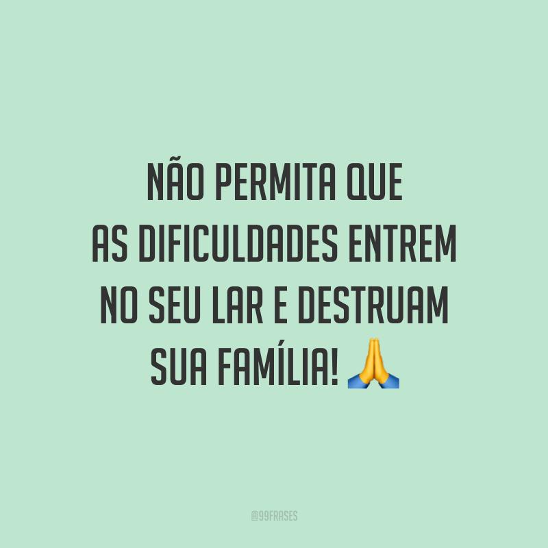 Não permita que as dificuldades entrem no seu lar e destruam sua família! 🙏