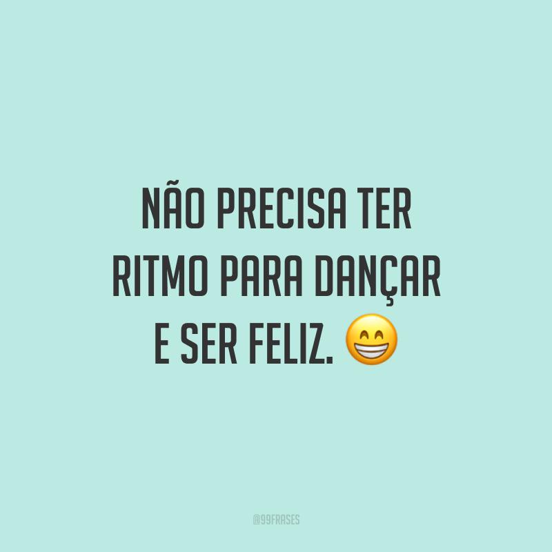 Não precisa ter ritmo para dançar e ser feliz. 😁