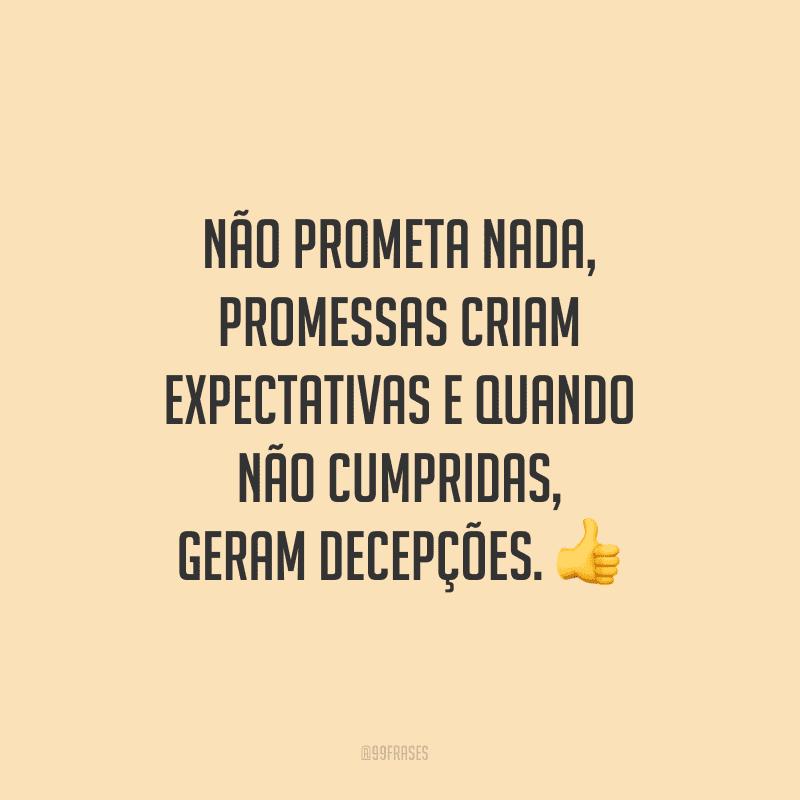Não prometa nada, promessas criam expectativas e quando não cumpridas, geram decepções.