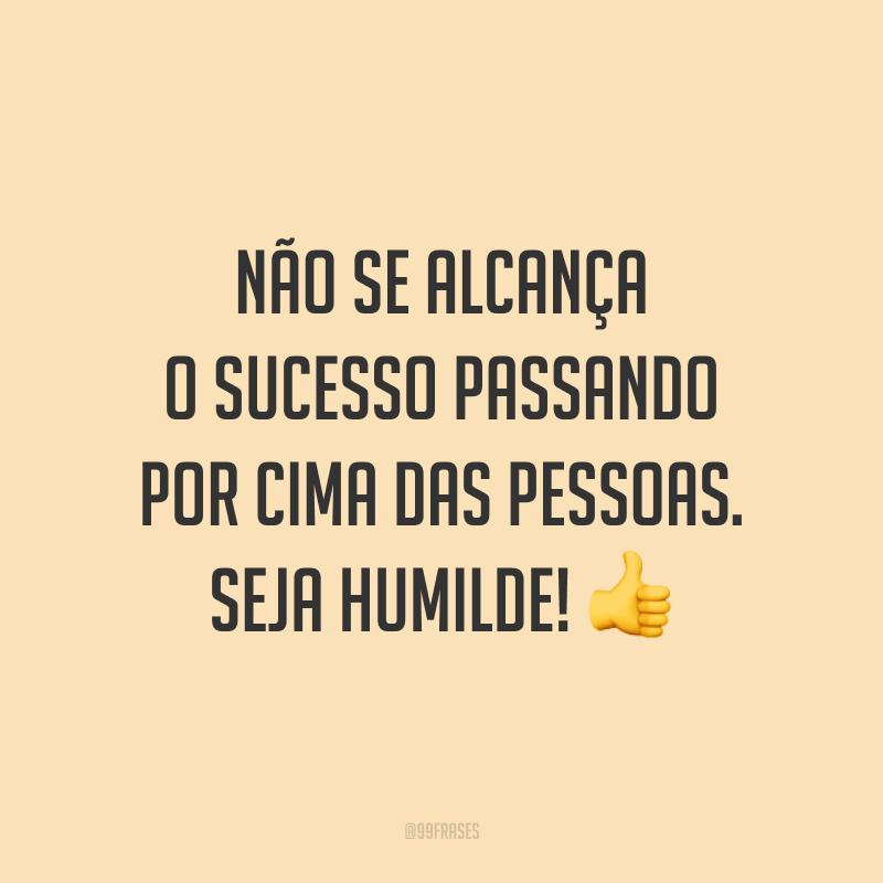 Não se alcança o sucesso passando por cima das pessoas. Seja humilde! ?