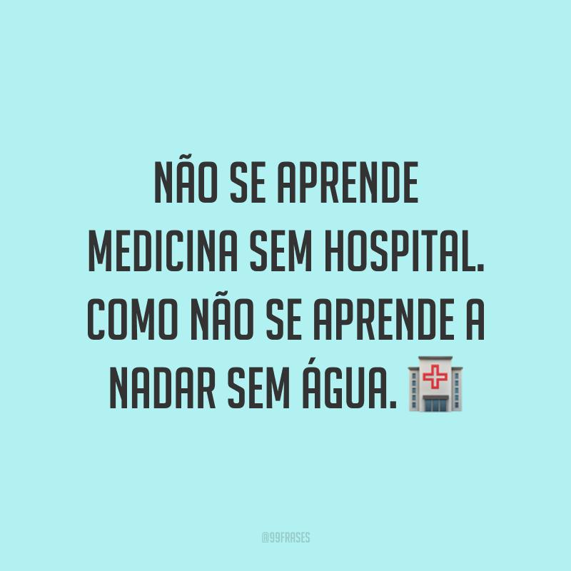 Não se aprende medicina sem hospital. Como não se aprende a nadar sem água. 🏥