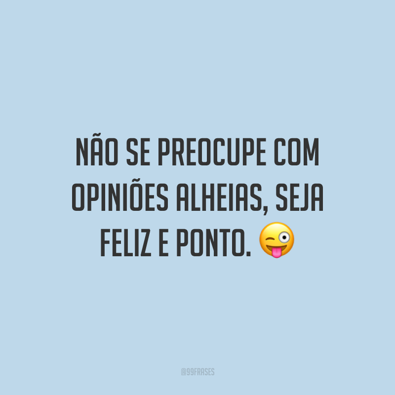 Não se preocupe com opiniões alheias, seja feliz e ponto.