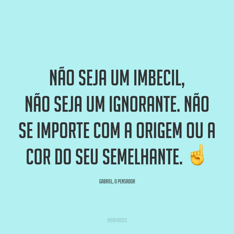 Não seja um imbecil, não seja um ignorante. Não se importe com a origem ou a cor do seu semelhante. ☝️
