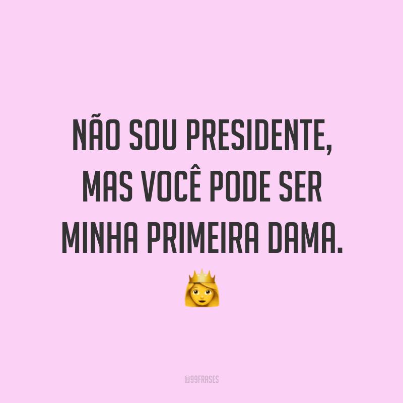 Não sou presidente, mas você pode ser minha primeira dama. ?