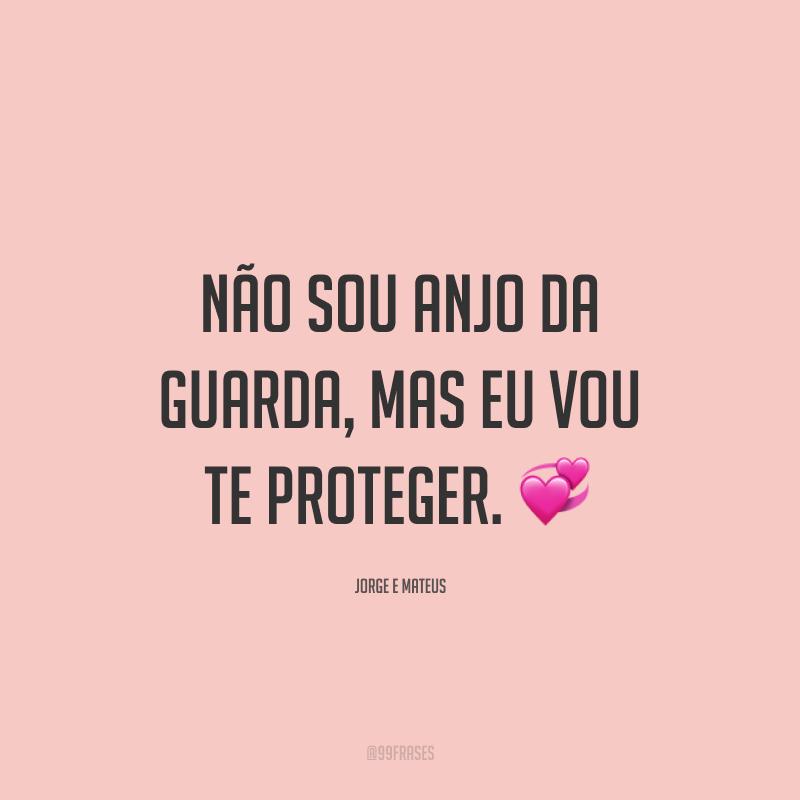 Não sou anjo da guarda, mas eu vou te proteger. 💞