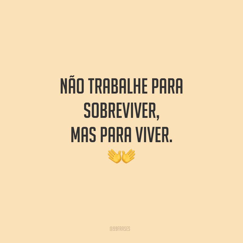 Não trabalhe para sobreviver, mas para viver.