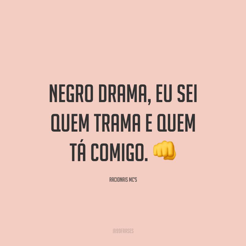 Negro drama, eu sei quem trama e quem tá comigo. 👊