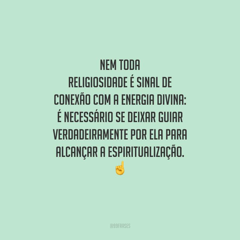Nem toda religiosidade é sinal de conexão com a energia divina: é necessário se deixar guiar verdadeiramente por ela para alcançar a espiritualização.