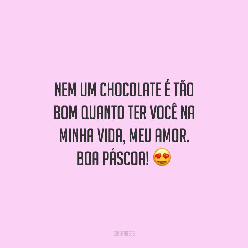 Nem um chocolate é tão bom quanto ter você na minha vida, meu amor. Boa Páscoa!