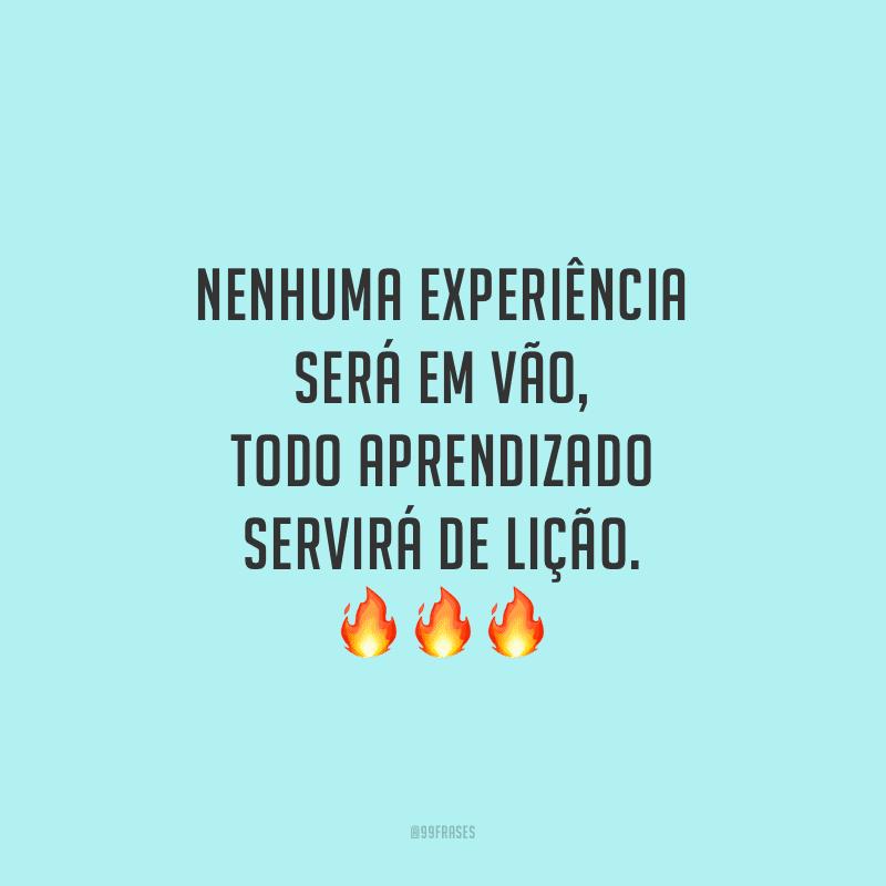 Nenhuma experiência será em vão, todo aprendizado servirá de lição.