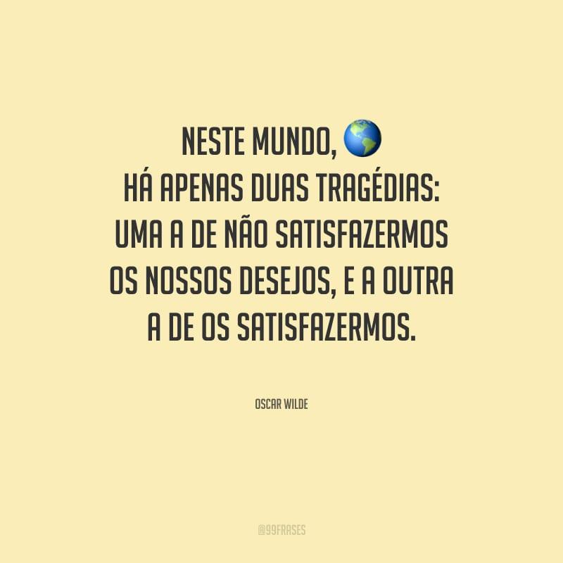 Neste mundo, há apenas duas tragédias: uma a de não satisfazermos os nossos desejos, e a outra a de os satisfazermos.