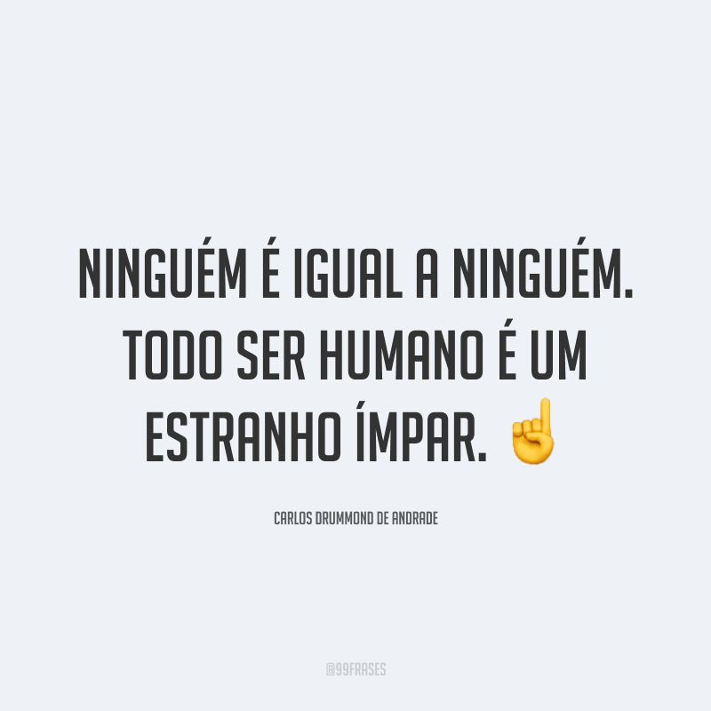 Ninguém é igual a ninguém. Todo ser humano é um estranho ímpar. ☝️