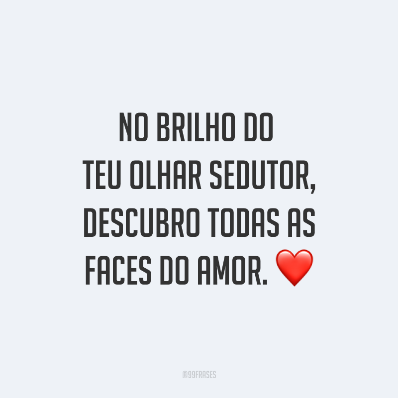 No brilho do teu olhar sedutor, descubro todas as faces do amor. ❤