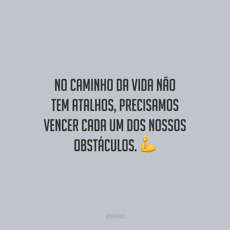 No caminho da vida não tem atalhos, precisamos vencer cada um dos nossos obstáculos.
