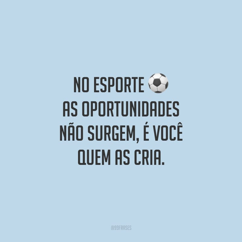 No esporte as oportunidades não surgem, é você quem as cria.