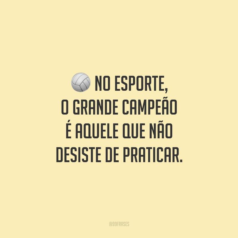 No esporte, o grande campeão é aquele que não desiste de praticar.