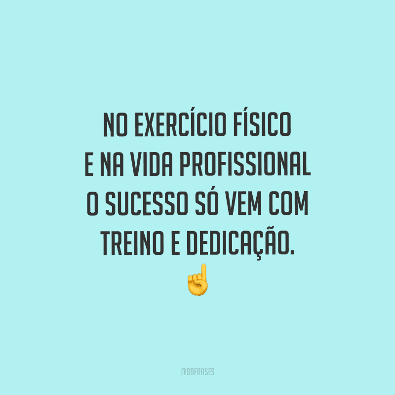 No exercício físico e na vida profissional o sucesso só vem com treino e dedicação.