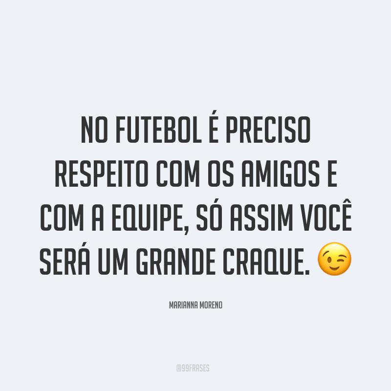 No futebol é preciso respeito com os amigos e com a equipe, só assim você será um grande craque. ?