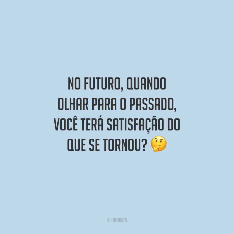 No futuro, quando olhar para o passado, você terá satisfação do que se tornou?