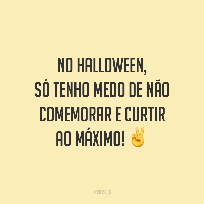 No Halloween, só tenho medo de não comemorar e curtir ao máximo! ✌️