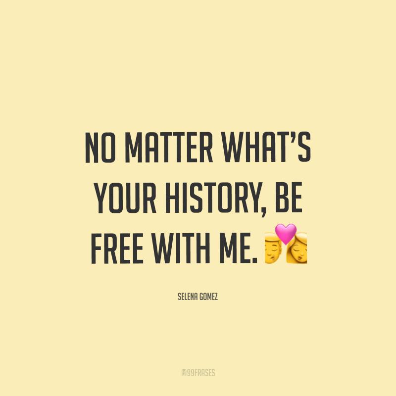 No matter what's your history, be free with me. ? (Não importa qual é a sua história, seja livre comigo.)