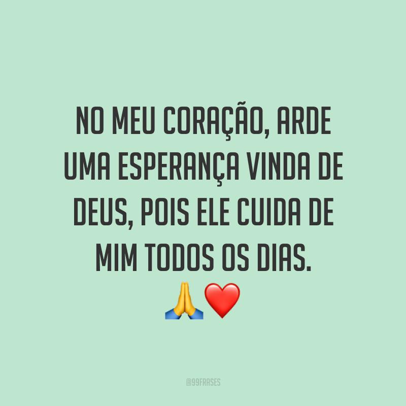 No meu coração, arde uma esperança vinda de Deus, pois Ele cuida de mim todos os dias. ?❤