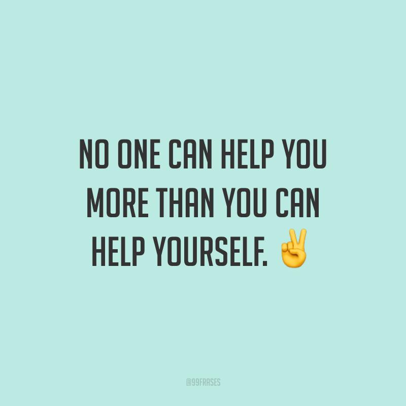 No one can help you more than you can help yourself. ✌️ (Ninguém pode te ajudar mais do que você mesmo. Você é a melhor pessoa para te ajudar.)