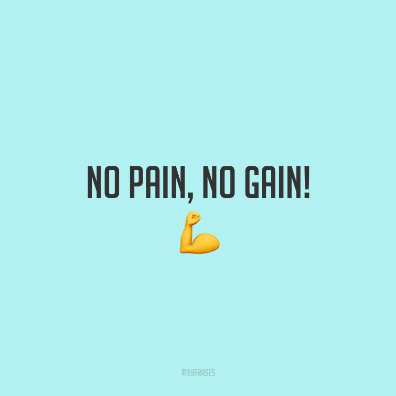 No pain, no gain! 💪  (Sem dor, sem ganho.)