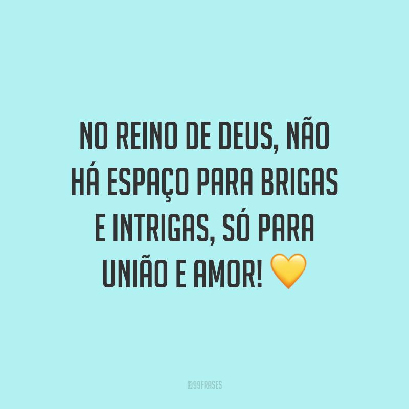 No reino de Deus, não há espaço para brigas e intrigas, só para união e amor! 💛