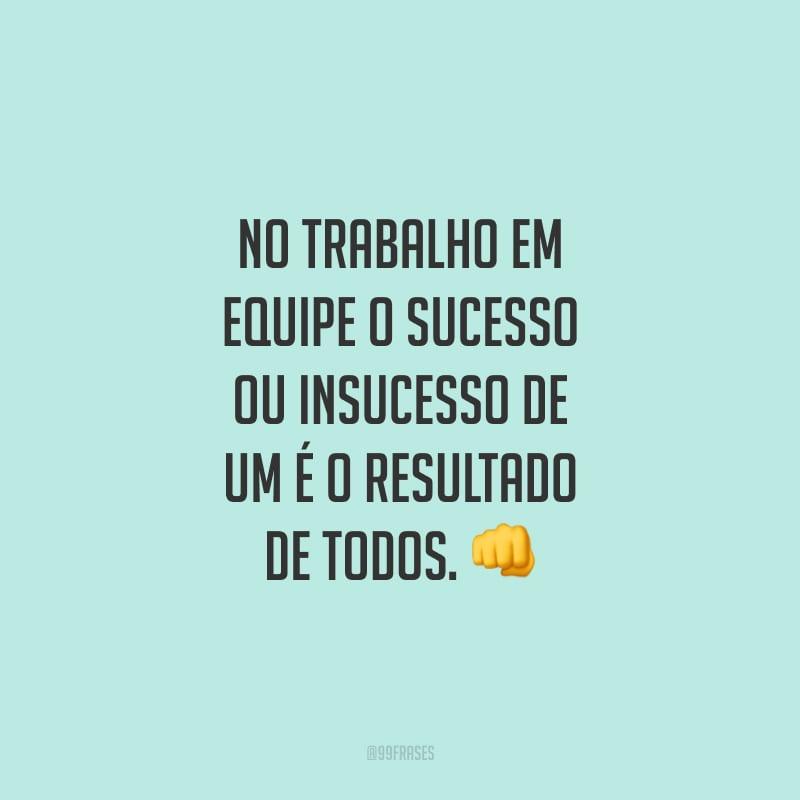 No trabalho em equipe o sucesso ou insucesso de um é o resultado de todos.